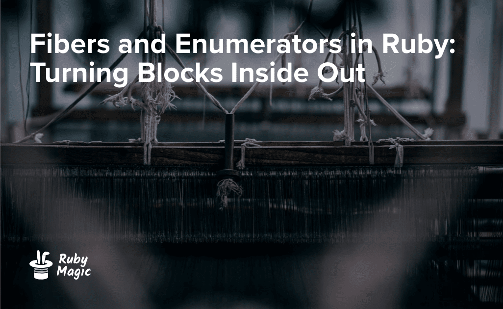 Fibers and Enumerators in Ruby: Turning Blocks Inside Out