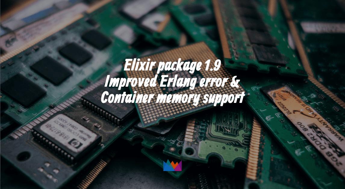 Elixir package 1 9: Improved Erlang error & Container memory