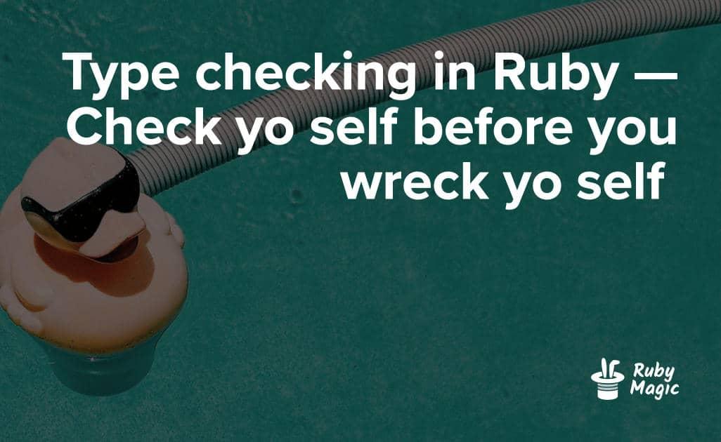 Type Checking in Ruby — Check Yo Self Before You Wreck Yo